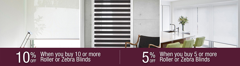 10% off when you buy 10 and  5% off when you buy 5 or more Roller or Zebra Blinds